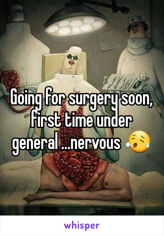 Going for surgery soon, first time under general ...nervous 😥