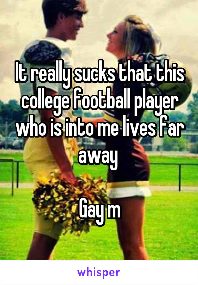 It really sucks that this college football player who is into me lives far away   Gay m