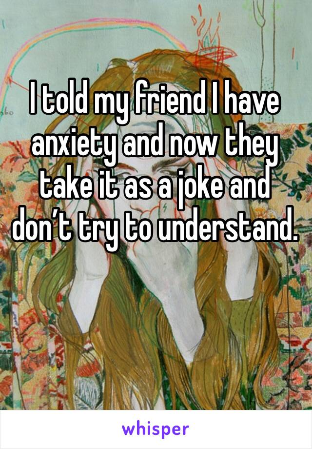 I told my friend I have anxiety and now they take it as a joke and don't try to understand.