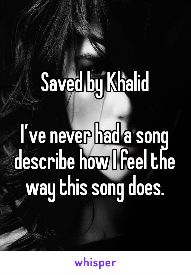 Saved by Khalid  I've never had a song describe how I feel the way this song does.