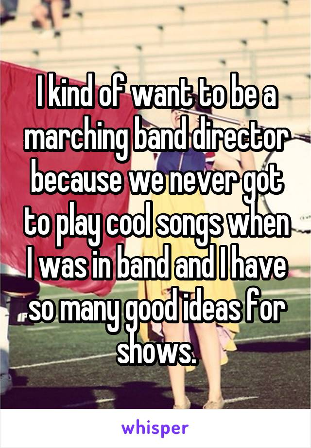 I kind of want to be a marching band director because we never got to play cool songs when I was in band and I have so many good ideas for shows.