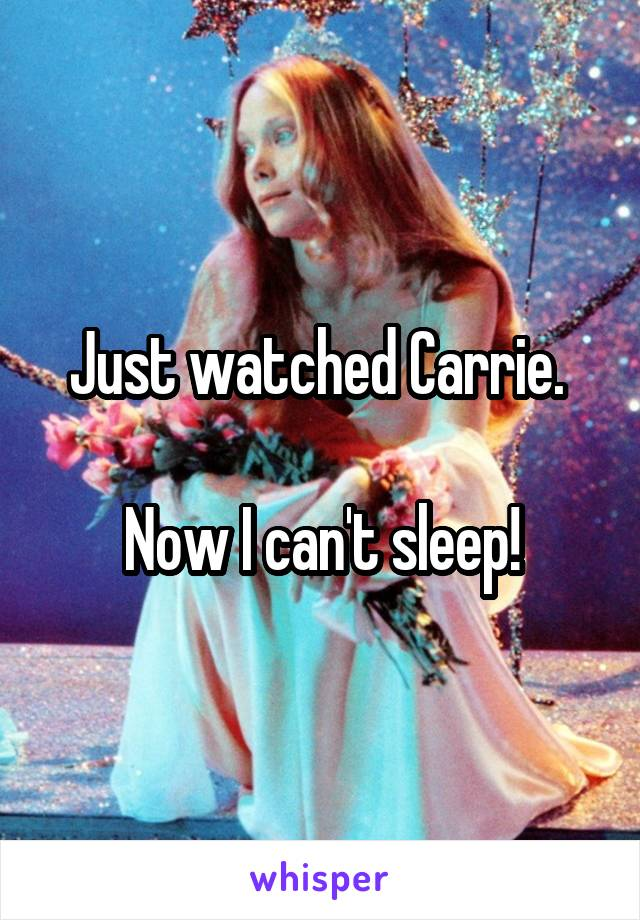 Just watched Carrie.   Now I can't sleep!