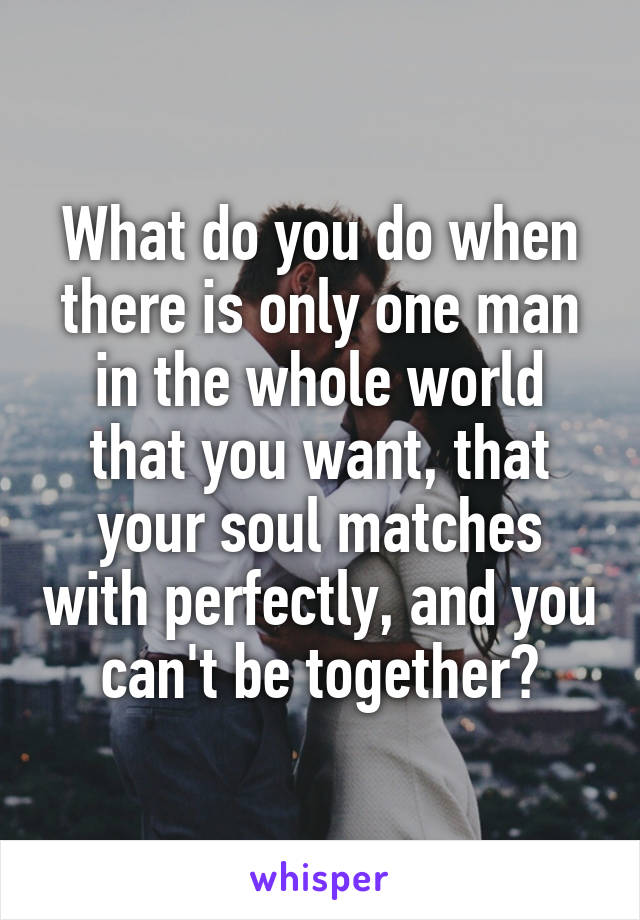 What do you do when there is only one man in the whole world that you want, that your soul matches with perfectly, and you can't be together?