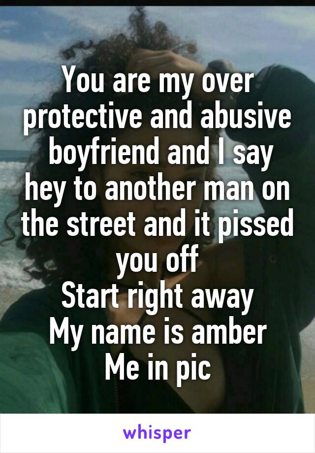 You are my over protective and abusive  boyfriend and I say hey to another man on the street and it pissed you off Start right away My name is amber Me in pic