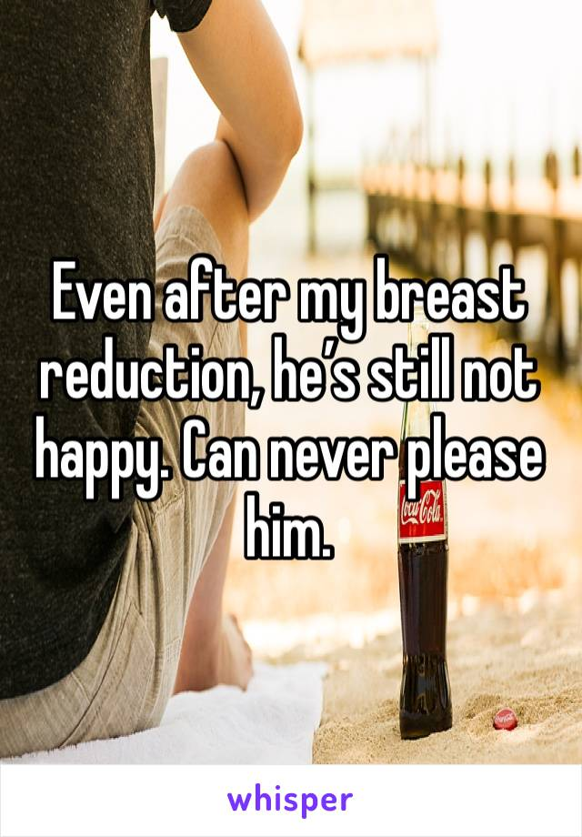 Even after my breast reduction, he's still not happy. Can never please him.