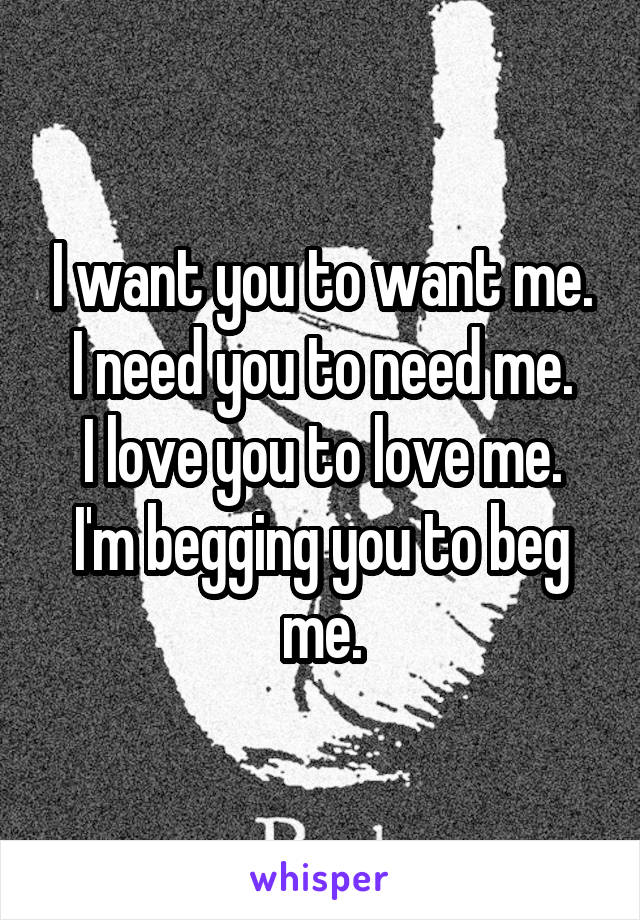 I want you to want me. I need you to need me. I love you to love me. I'm begging you to beg me.