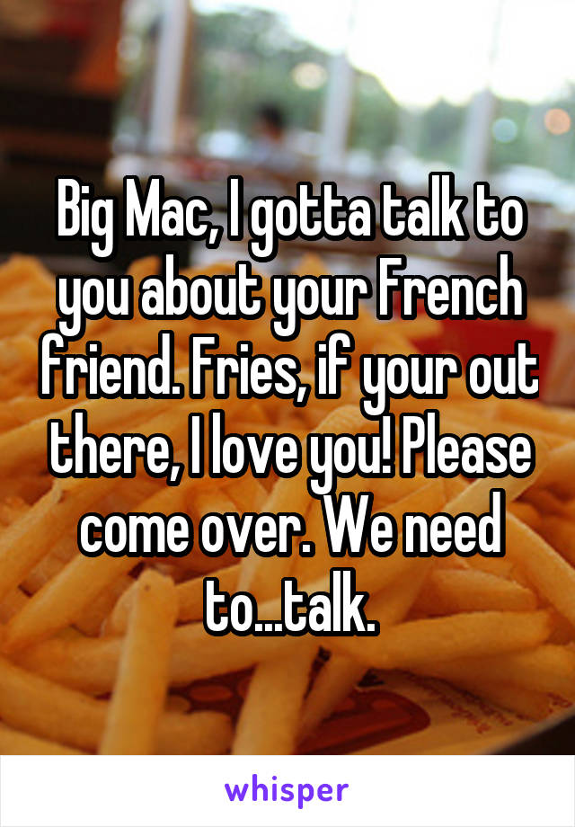 Big Mac, I gotta talk to you about your French friend. Fries, if your out there, I love you! Please come over. We need to...talk.