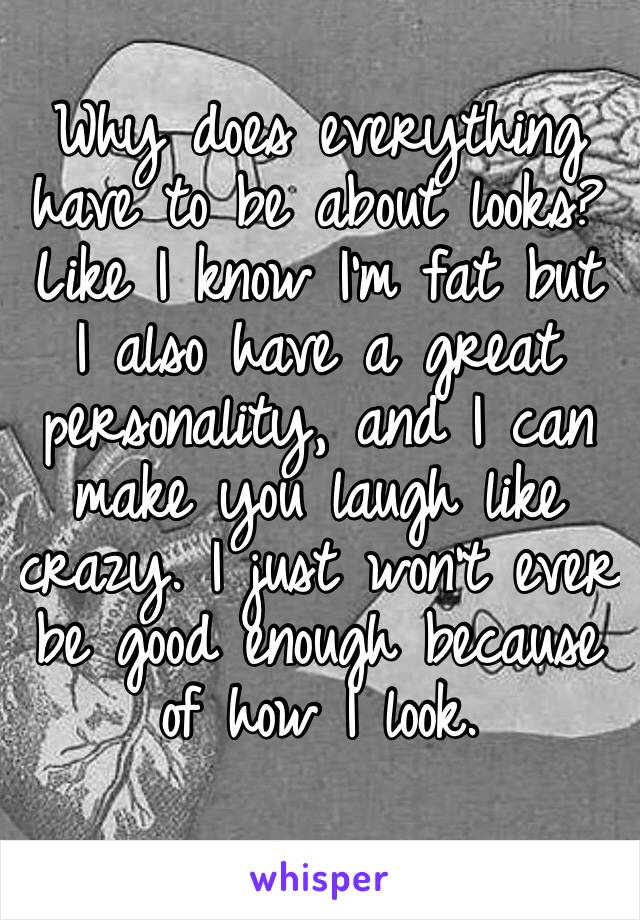 Why does everything have to be about looks? Like I know I'm fat but I also have a great personality, and I can make you laugh like crazy. I just won't ever be good enough because of how I look.