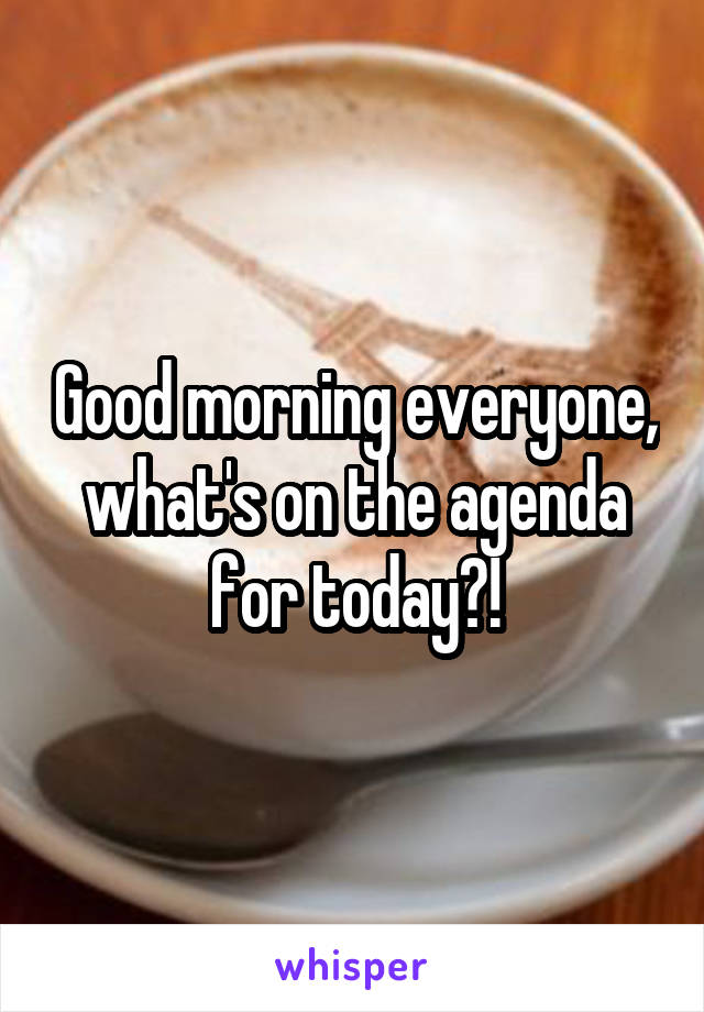 Good morning everyone, what's on the agenda for today?!