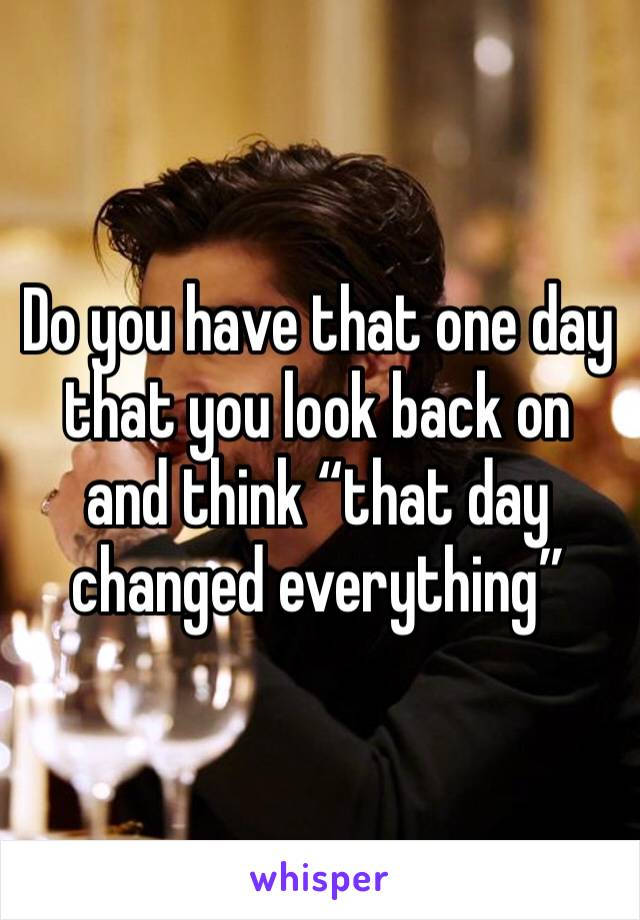 "Do you have that one day that you look back on and think ""that day changed everything"""