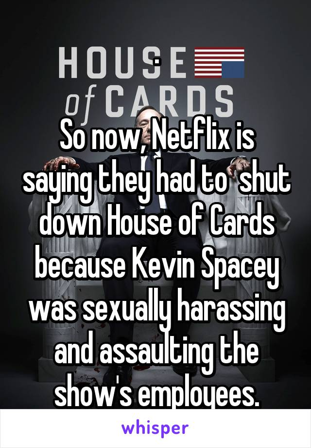 .  So now, Netflix is saying they had to  shut down House of Cards because Kevin Spacey was sexually harassing and assaulting the show's employees.