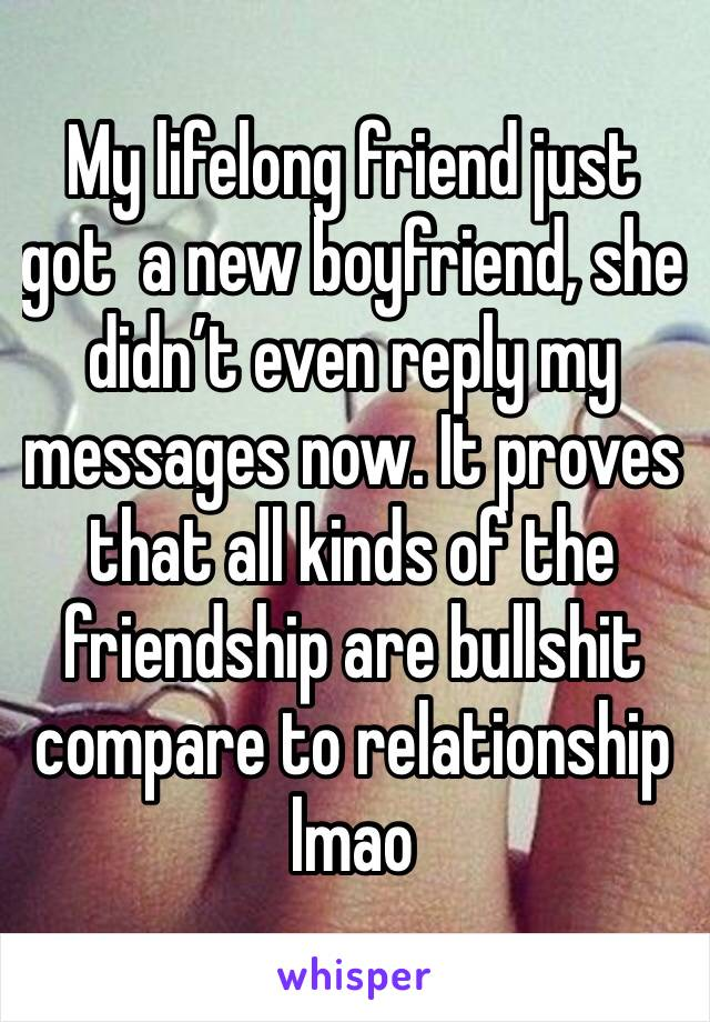 My lifelong friend just got  a new boyfriend, she didn't even reply my messages now. It proves that all kinds of the friendship are bullshit compare to relationship lmao