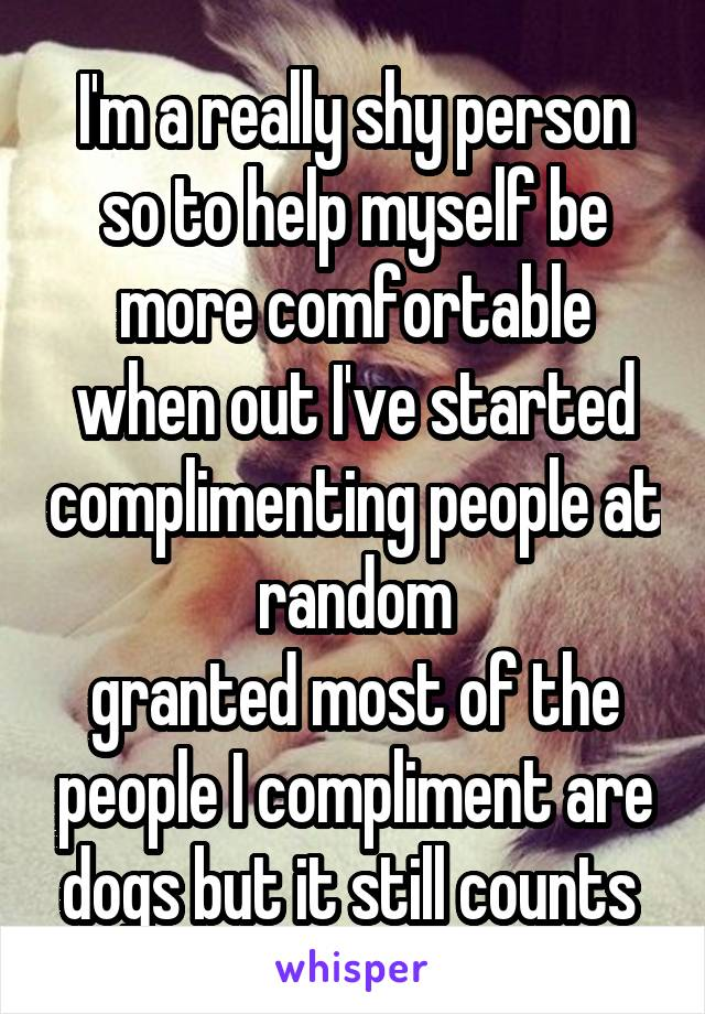 I'm a really shy person so to help myself be more comfortable when out I've started complimenting people at random granted most of the people I compliment are dogs but it still counts