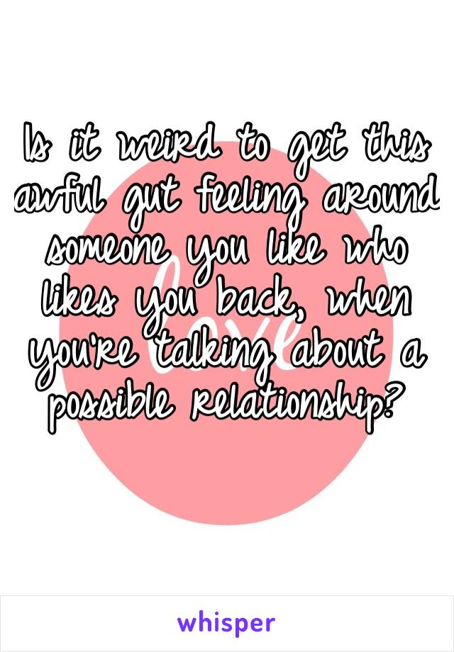 Is it weird to get this awful gut feeling around someone you like who likes you back, when you're talking about a possible relationship?