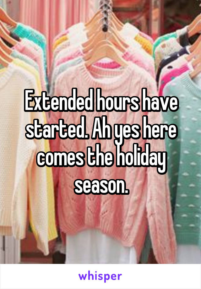 Extended hours have started. Ah yes here comes the holiday season.