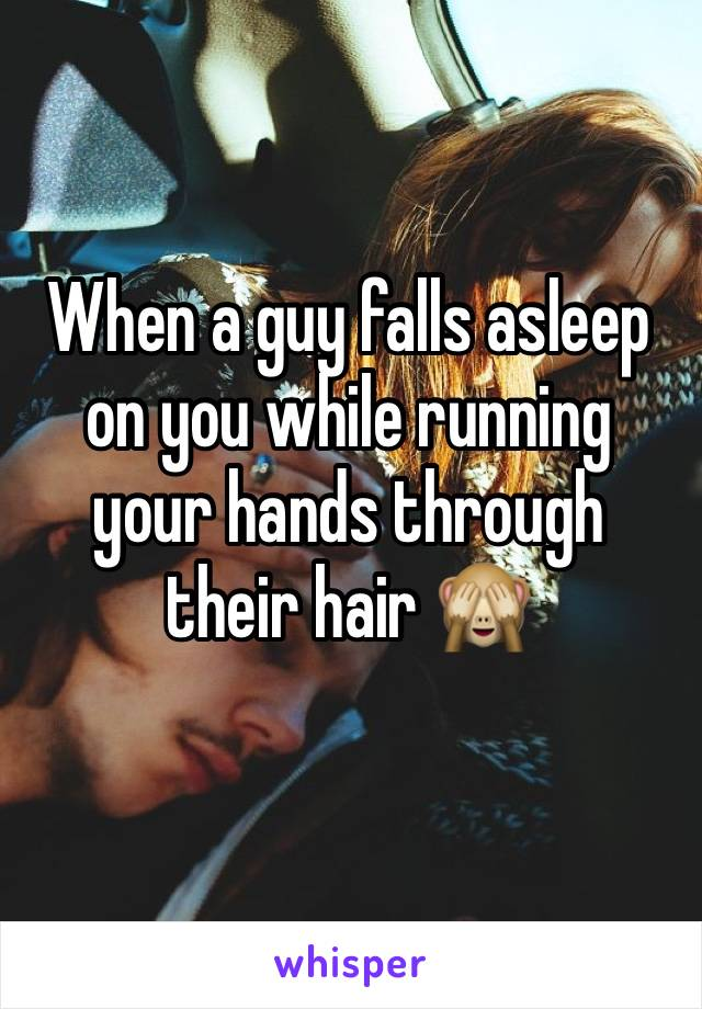 When a guy falls asleep on you while running your hands through their hair 🙈