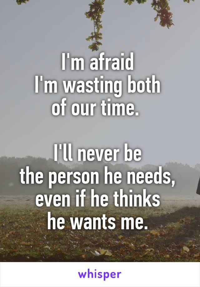 I'm afraid  I'm wasting both  of our time.    I'll never be  the person he needs,  even if he thinks  he wants me.