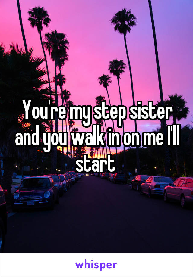 You're my step sister and you walk in on me I'll start