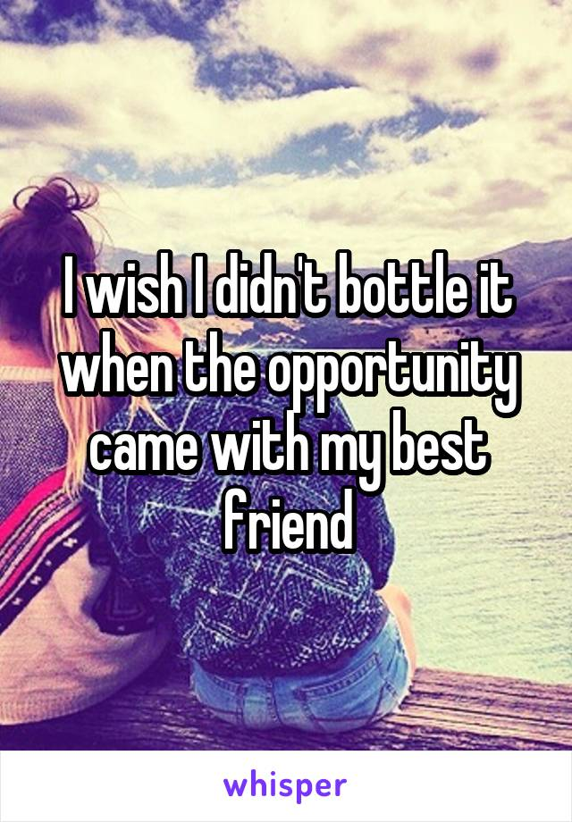I wish I didn't bottle it when the opportunity came with my best friend
