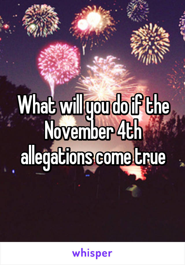 What will you do if the November 4th allegations come true