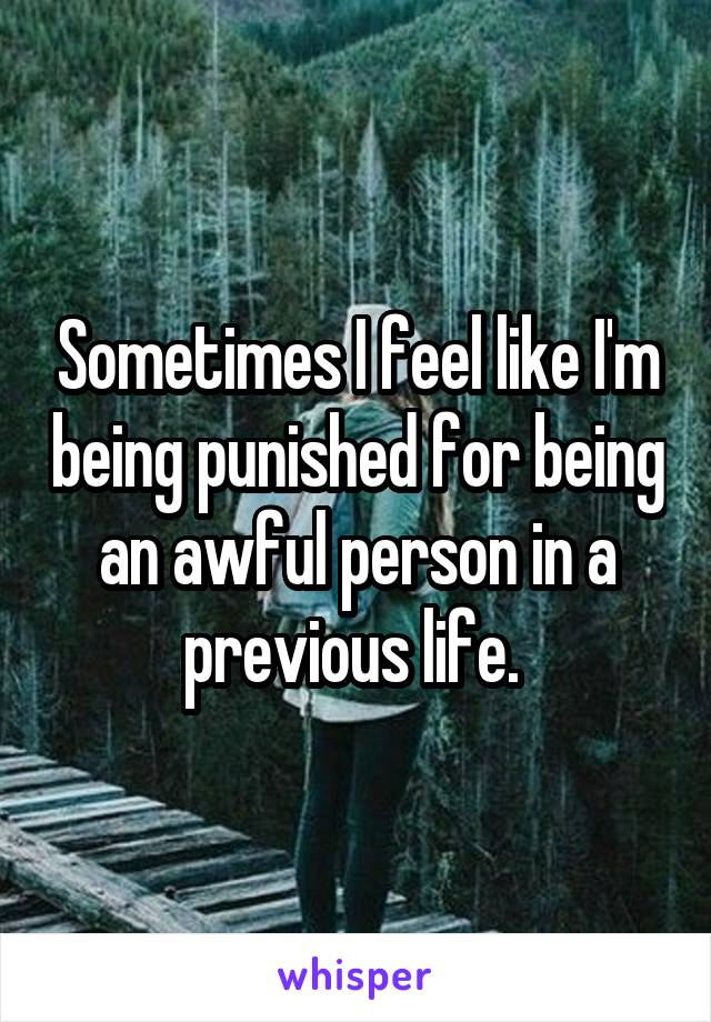 Sometimes I feel like I'm being punished for being an awful person in a previous life.