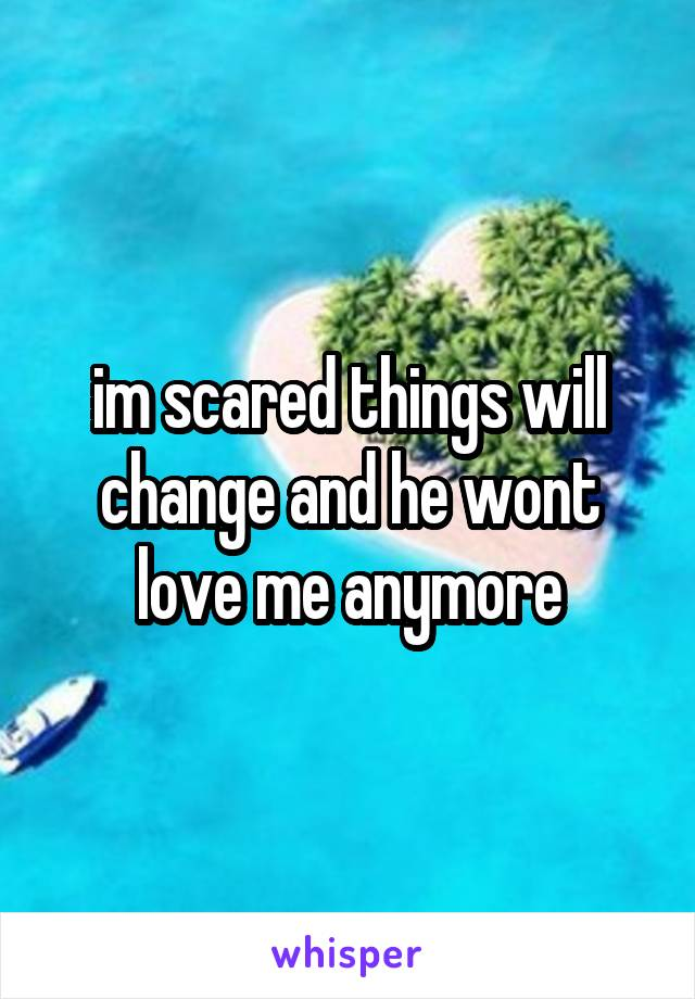 im scared things will change and he wont love me anymore