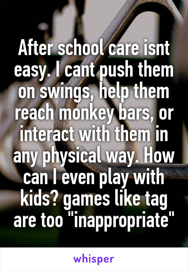 """After school care isnt easy. I cant push them on swings, help them reach monkey bars, or interact with them in any physical way. How can I even play with kids? games like tag are too """"inappropriate"""""""