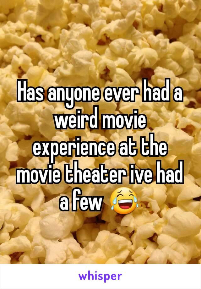 Has anyone ever had a weird movie experience at the movie theater ive had a few 😂