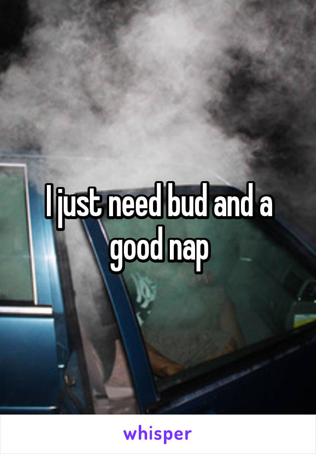 I just need bud and a good nap