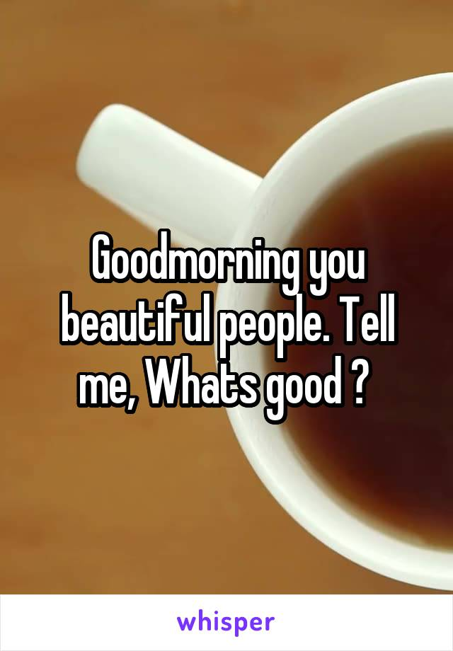 Goodmorning you beautiful people. Tell me, Whats good ?