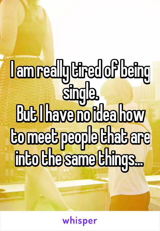 I am really tired of being single. But I have no idea how to meet people that are into the same things...