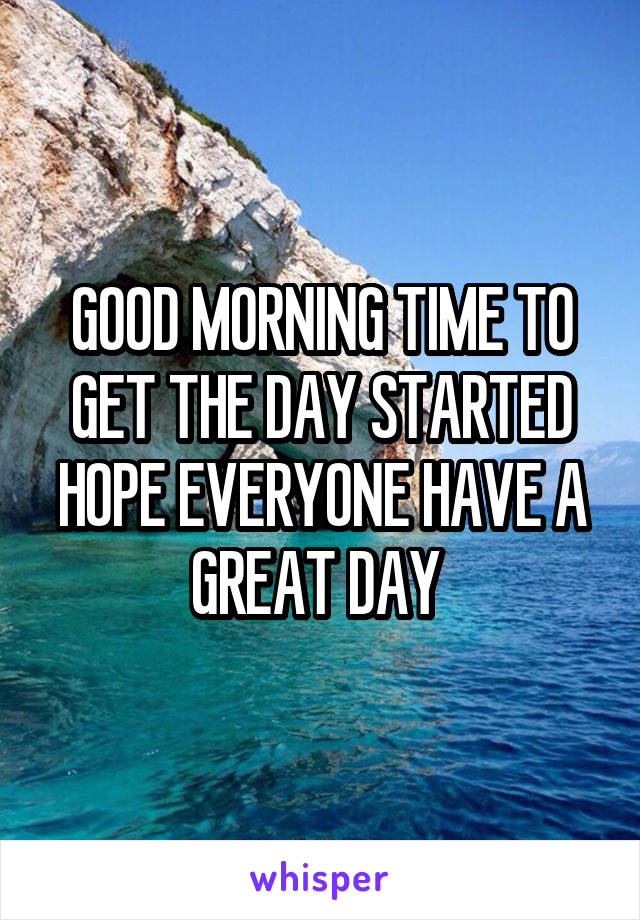 GOOD MORNING TIME TO GET THE DAY STARTED HOPE EVERYONE HAVE A GREAT DAY
