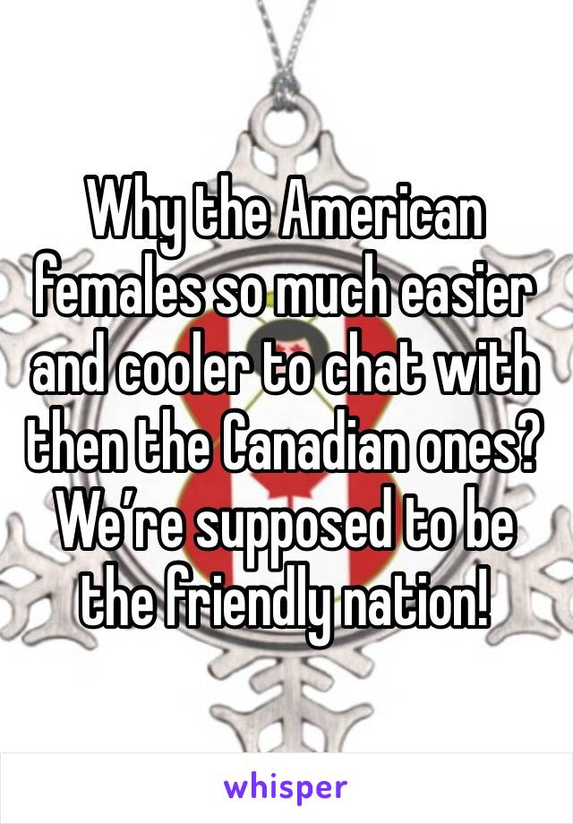 Why the American females so much easier and cooler to chat with then the Canadian ones? We're supposed to be the friendly nation!