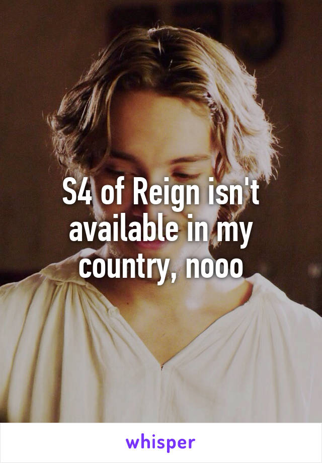 S4 of Reign isn't available in my country, nooo