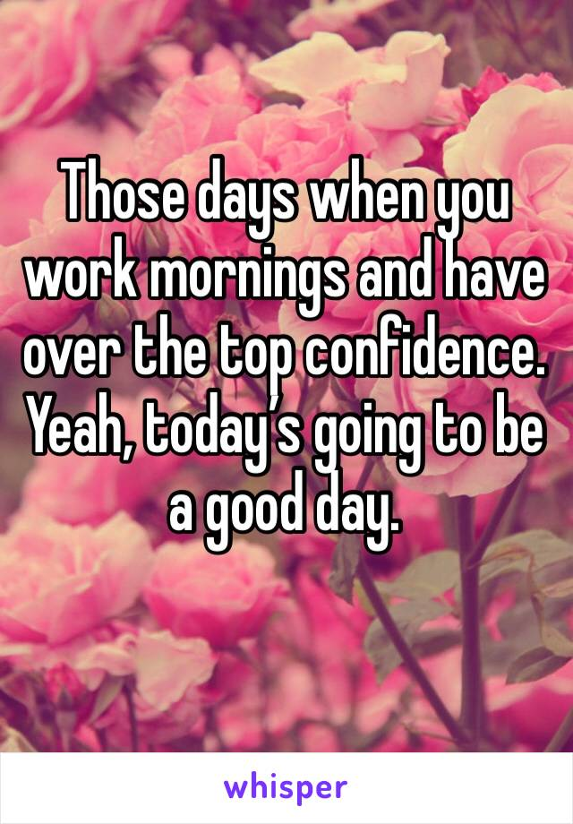 Those days when you work mornings and have over the top confidence. Yeah, today's going to be a good day.