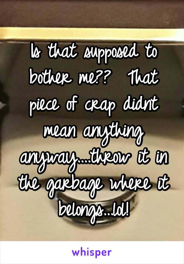 Is that supposed to bother me??  That piece of crap didnt mean anything anyway....throw it in the garbage where it belongs...lol!