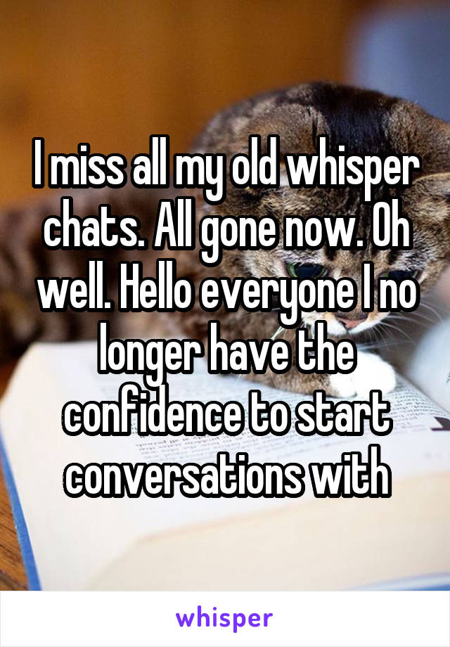 I miss all my old whisper chats. All gone now. Oh well. Hello everyone I no longer have the confidence to start conversations with