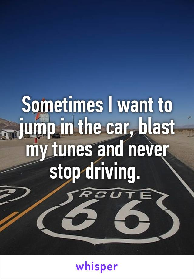 Sometimes I want to jump in the car, blast my tunes and never stop driving.