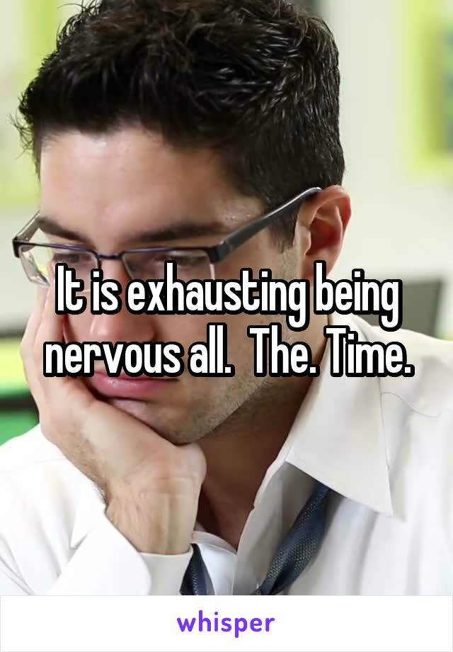 It is exhausting being nervous all.  The. Time.