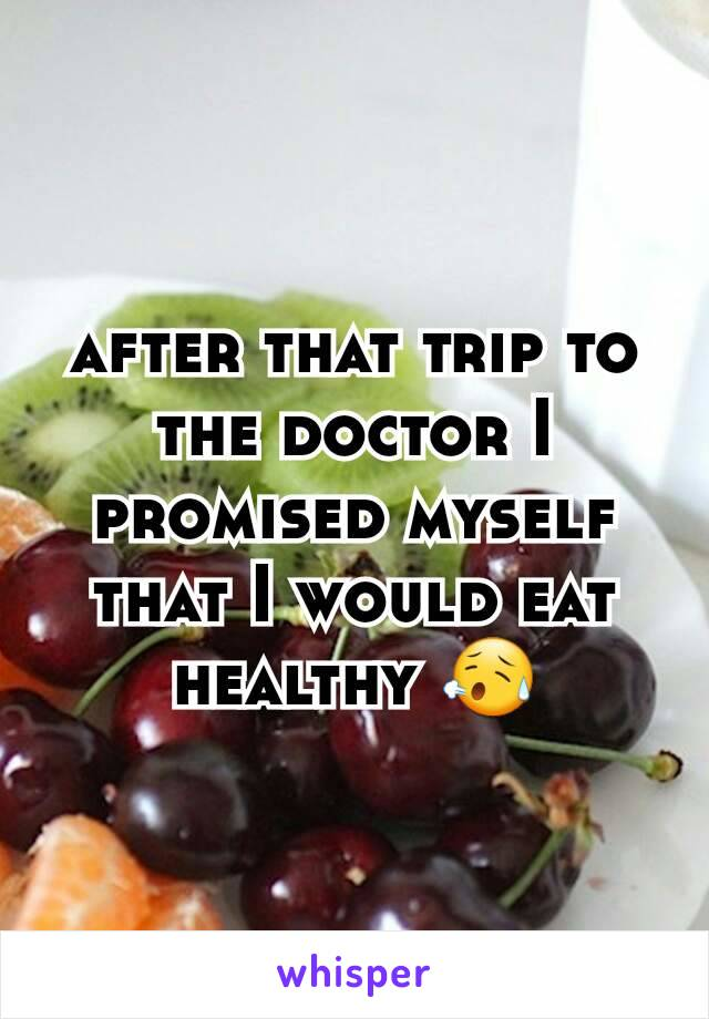 after that trip to the doctor I promised myself that I would eat healthy 😥