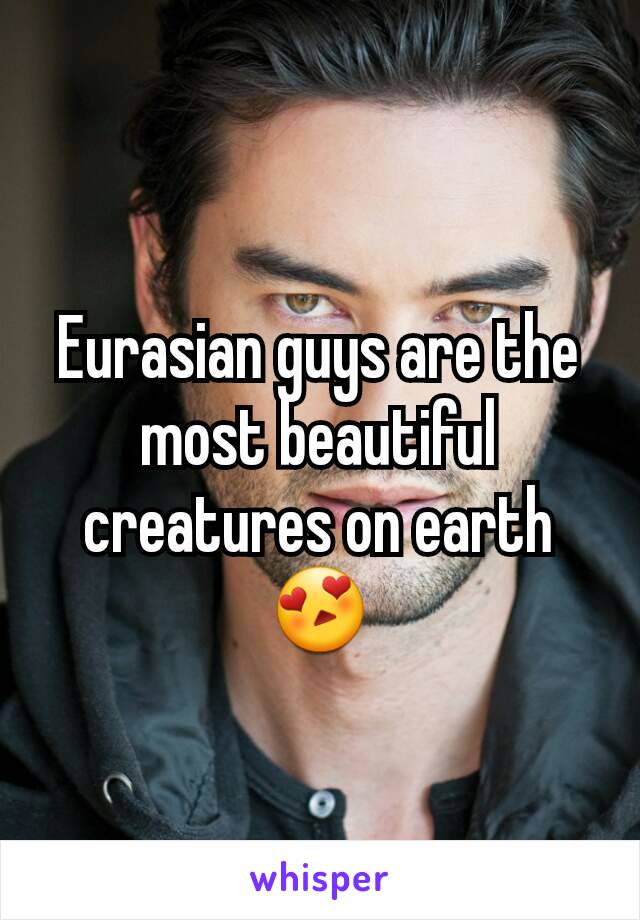 Eurasian guys are the most beautiful creatures on earth😍