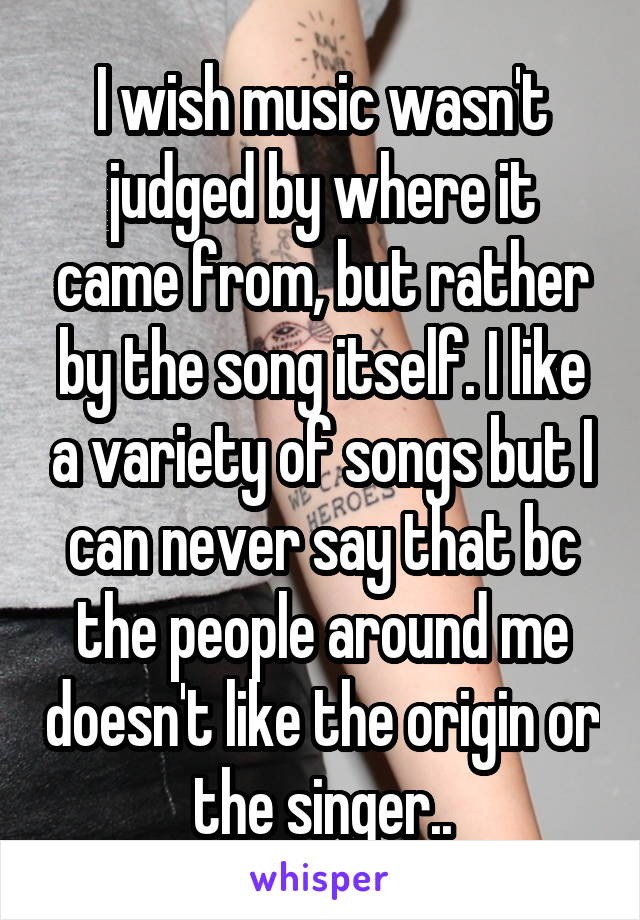 I wish music wasn't judged by where it came from, but rather by the song itself. I like a variety of songs but I can never say that bc the people around me doesn't like the origin or the singer..
