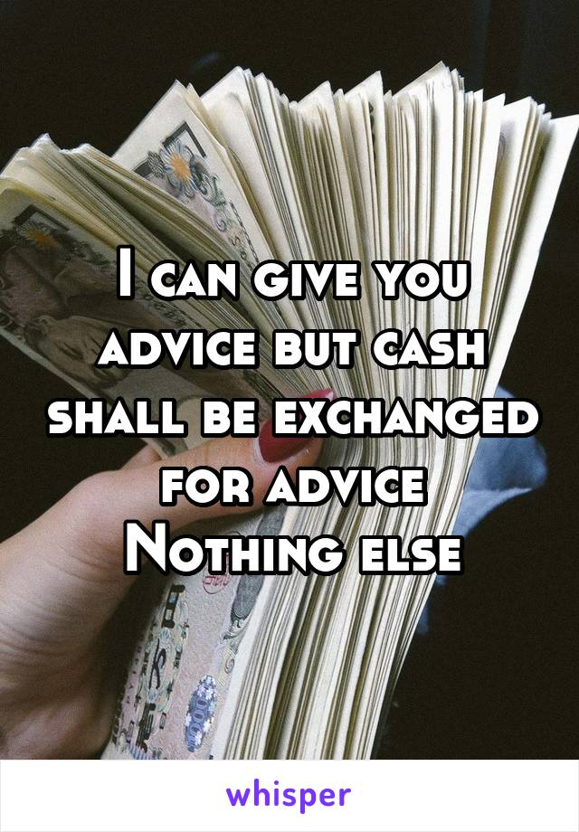 I can give you advice but cash shall be exchanged for advice Nothing else