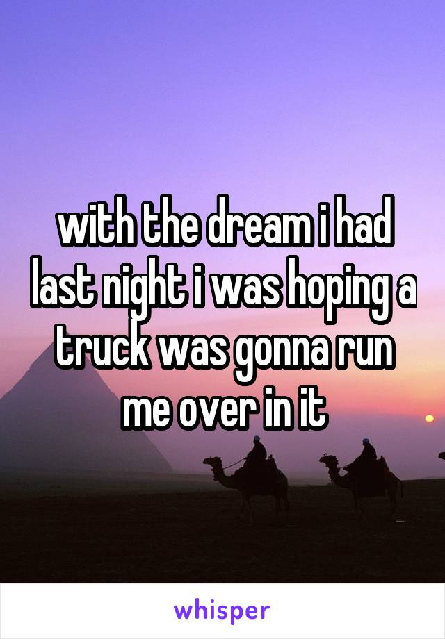 with the dream i had last night i was hoping a truck was gonna run me over in it