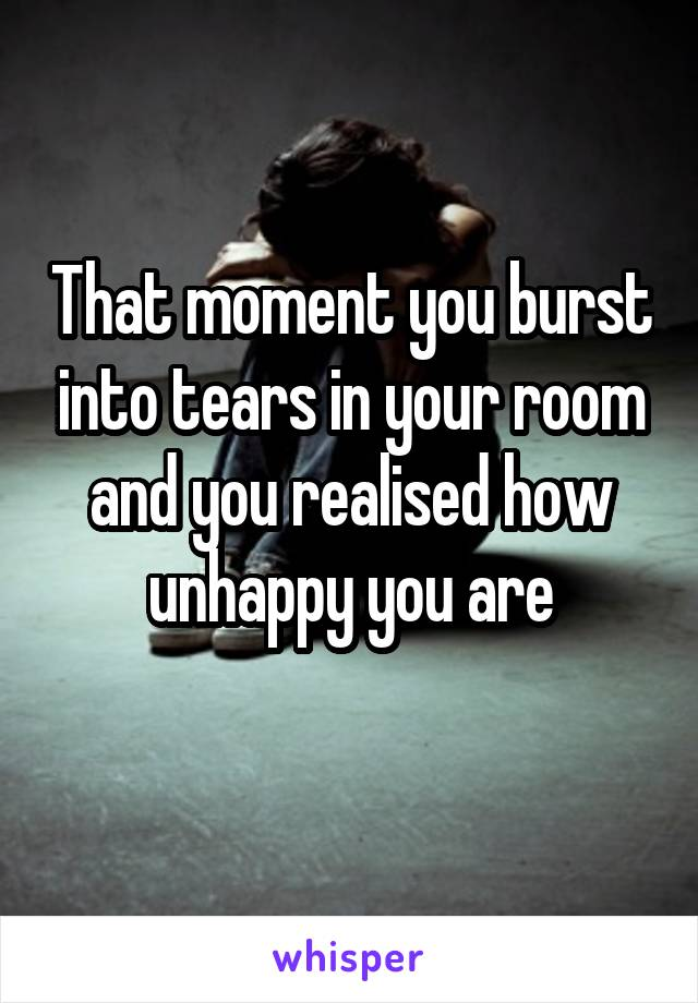 That moment you burst into tears in your room and you realised how unhappy you are