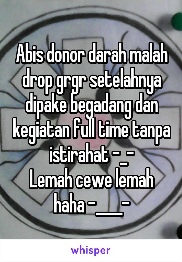 Abis donor darah malah drop grgr setelahnya dipake begadang dan kegiatan full time tanpa istirahat -_- Lemah cewe lemah haha -____-