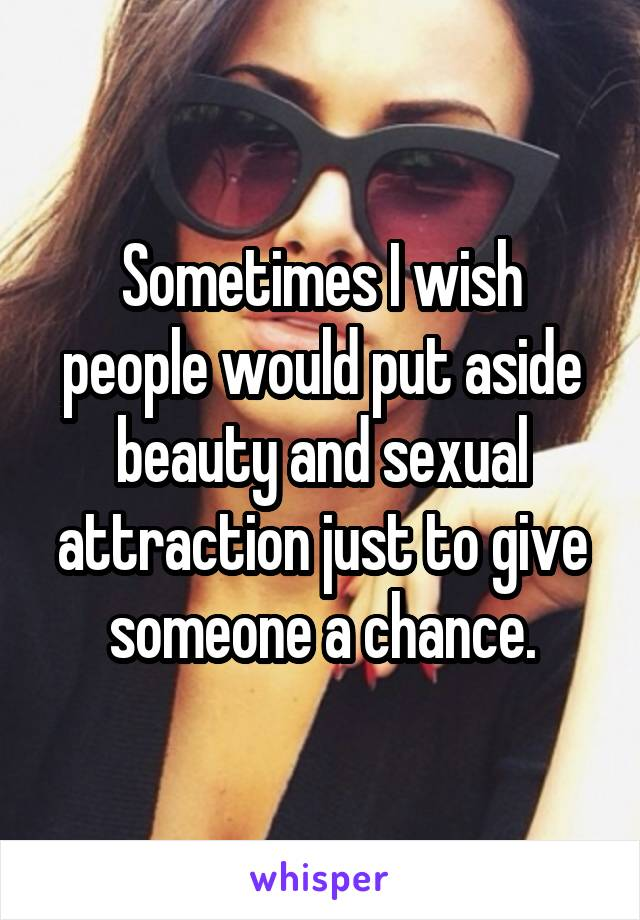 Sometimes I wish people would put aside beauty and sexual attraction just to give someone a chance.