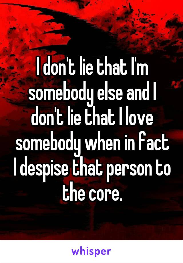 I don't lie that I'm somebody else and I don't lie that I love somebody when in fact I despise that person to the core.