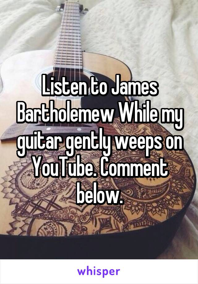Listen to James Bartholemew While my guitar gently weeps on YouTube. Comment below.