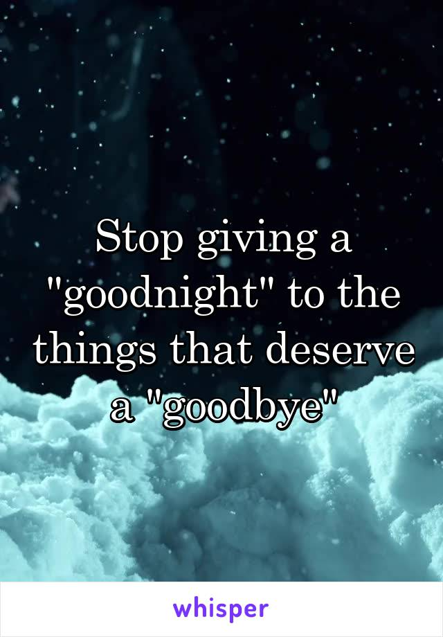 """Stop giving a """"goodnight"""" to the things that deserve a """"goodbye"""""""